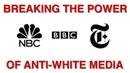 Breaking the Power of Anti-White Media