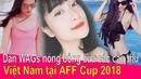 Dàn WAGs xinh đẹp nóng bỏng của các cầu thủ đội tuyển VN tại AFF Cup 2018 ❤ Việt Nam Channel ❤