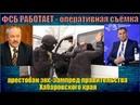 ФСБ РАБОТАЕТ - арестован экс-зампред правительства Хабаровского края