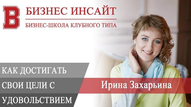 БИЗНЕС ИНСАЙТ: Ирина Захарьина. Как достигать своих целей с удовольствием?