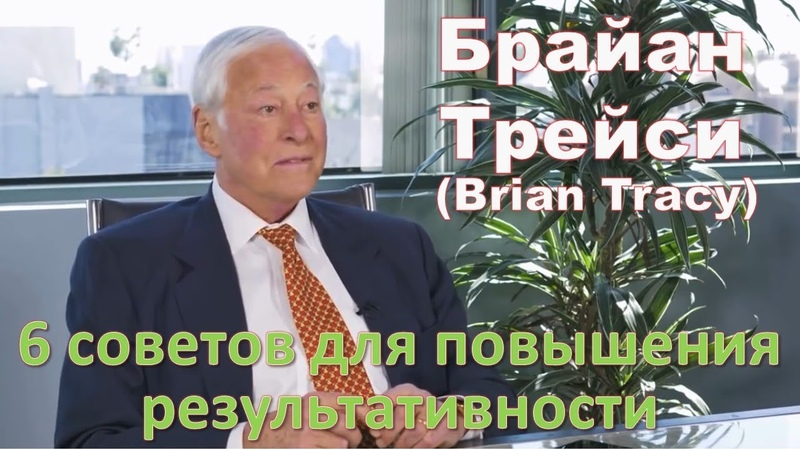 Брайан Трейси - 6 советов для повышения результативности