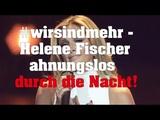 #wirsindmehr - Helene Fischer ahnungslos durch die Nacht!