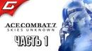 ACE COMBAT 7 ➤ Прохождение 1 ➤ БЛОКБАСТЕР НА ИСТРЕБИТЕЛЯХ