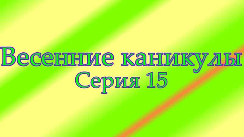 Весенние каникулы серия 15
