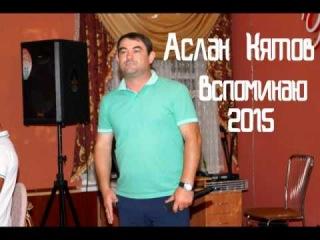 Аслан Кятов – Вспоминаю 2015