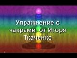 Медитация- Упражнение с чакрами от Игоря Ткаченко