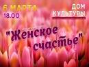 """6 марта 18.00 праздничный концерт """" ЖЕНСКОЕ СЧАСТЬЕ""""  в ДК"""