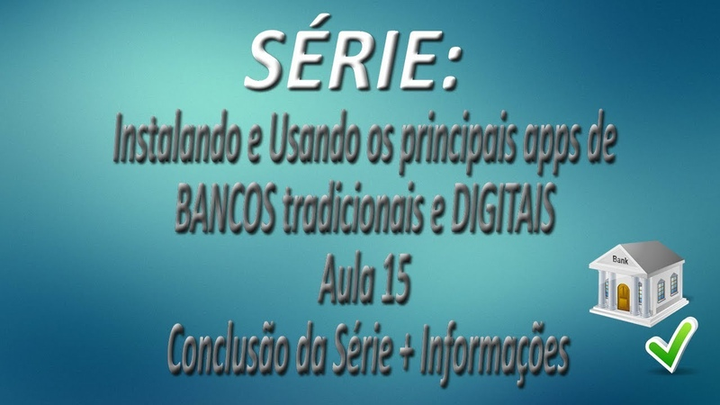 Série Instalando e Usando os apps de BANCOS tradicionais e DIGITAIS  Aula 15  Conclusão da Série