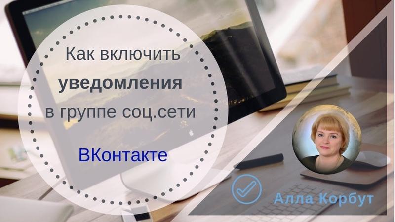 Как включить уведомления в группе соц.сети ВКонтакте. Алла Корбут