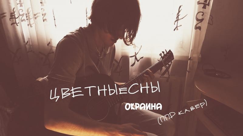 ЦВЕТНЫеСНЫ - Окраина (cover Пионерлагерь Пыльная Радуга)