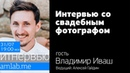 Интервью со свадебным фотографом Владимиром Ивашом