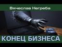 КОНЕЦ БИЗНЕСА. Вячеслав Негреба