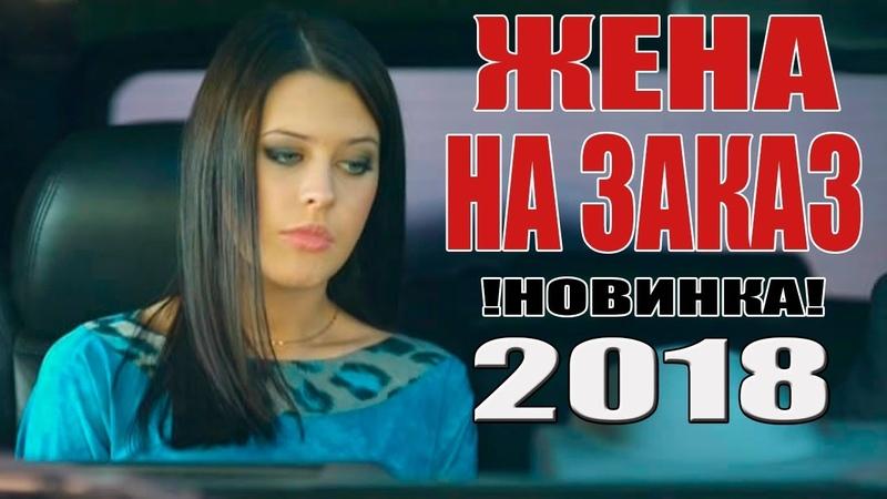 Лучшая ПРЕМЬЕРА 2018 ЖЕНА НА ЗАКАЗ Русские мелодрамы 2018 новинки русские фильмы HD