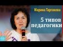 5 типов педагогики. Марина Таргакова