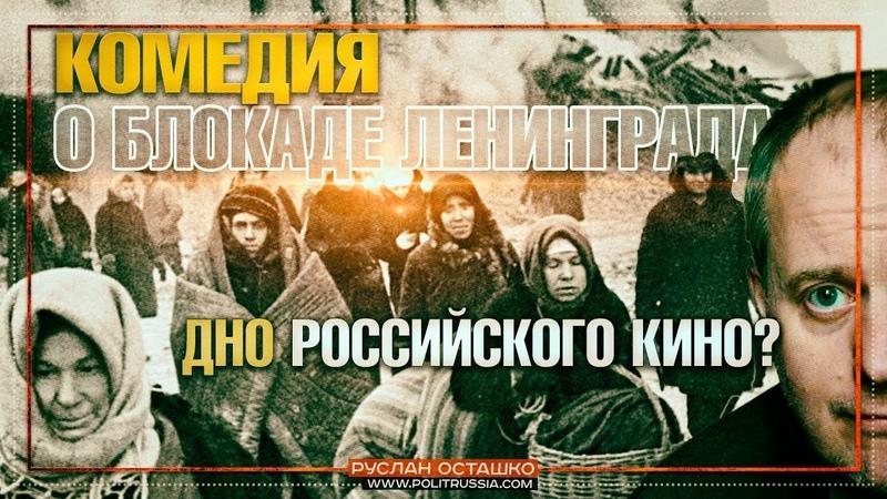 Комедия о блокаде Ленинграда – дно российского кино (Руслан Осташко)