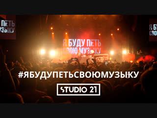 «Я буду петь свою музыку» — видеоотчёт STUDIO 21
