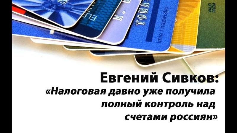 Евгений Сивков Налоговая давно уже получила полный контроль над счетами россиян