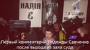 Первый комментарий Надежды Савченко после выхода из зала суда Страна