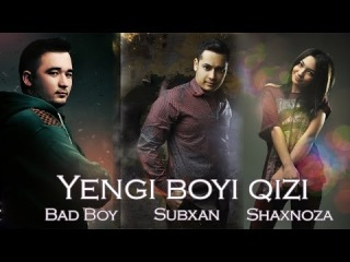 Bad Boy ft SubXan ft Shaxnoza - Yengi boyi qizi 2014 (Official music)