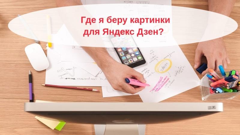 Картинки Яндекс Дзен. Где брать? Как обрабатывать?