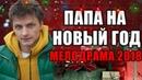 ПРЕМЬЕРА 2018 ВЗОРВАЛА ИНТЕРНЕТ ПАПА НА НОВЫЙ ГОД Русские мелодрамы 2018 новинки, фильмы 2018 HD