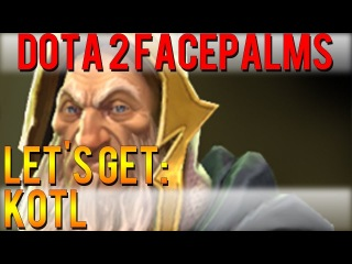 Dota 2 Facepalms - Let's Get: KotL
