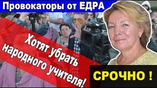 Провокаторы от ЕДРА хотят убрать народного учителя СРОЧНО