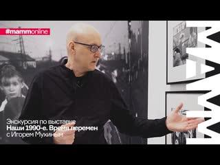 Экскурсия Игоря Мухина по выставке «Наши 1990-е. Время перемен»