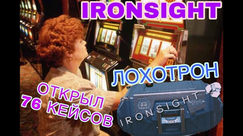 IRONSIGHT / ЛОХОТРОН / ОТКРЫЛ 76 КЕЙСОВ