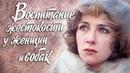 Воспитание жестокости у женщин и собак. 1 серия (1992). Драма   Фильмы. Золотая коллекция