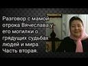 Разговор с мамой отрока Вячеслава у его могилки о грядущих судьбах людей и мира. Часть вторая.