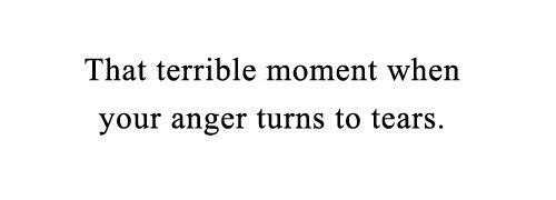— Ужасный момент, когда твой гнев переходит в слезы.