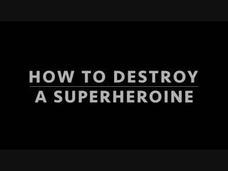 How to destroy a superheroine