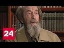 Путин Солженицын никому не позволял пренебрежительно говорить о России Россия 24
