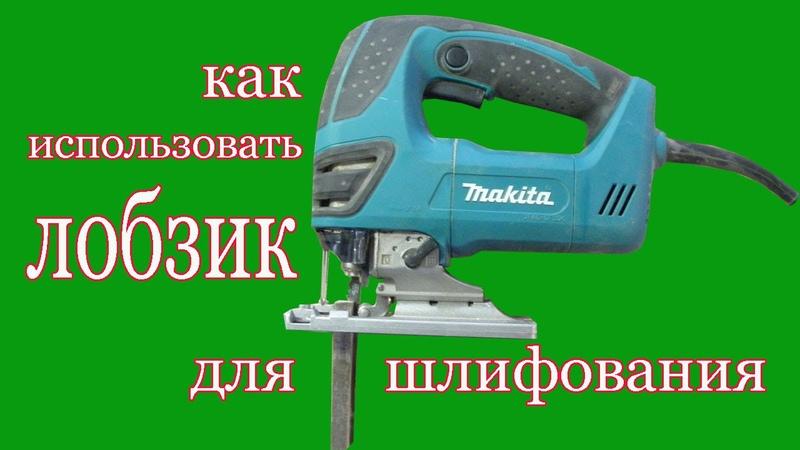 Как использовать электролобзик для шлифования. How to use the fret saw for grinding. rfr bcgjkmpjdfnm ktrnhjkj,pbr lkz ikbajdfy