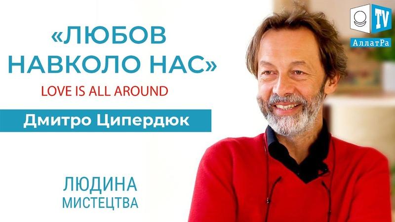 ЛЮБОВ НАВКОЛО НАС. Love is all around. Дмитро Ципердюк - український музикант, фронтмен гурту Luiku