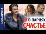 Не в парнях счастье. Фильм Мелодрама 2014