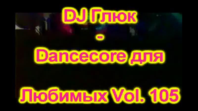 DJ Глюк - Dancecore для Любимых Vol. 105 (DancecoreJumpstyle) Июнь 2019