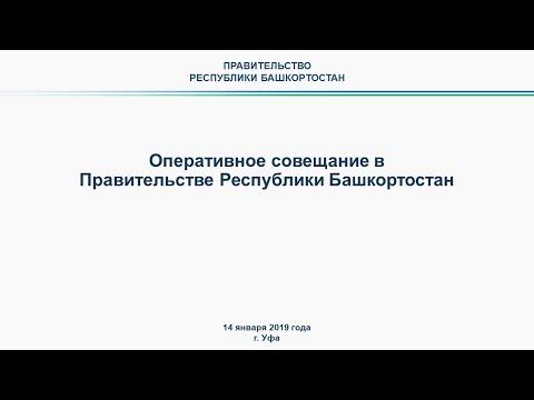 Оперативное совещание в Правительстве Республики Башкортостан прямая трансляция 14 января 2019 года