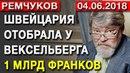 КОНСТАНТИН РЕМЧУКОВ - 04.06.2018 - ШВЕЙЦАРИЯ ОТОБРАЛА У ВЕКСЕЛЬБЕРГА 1 МЛРД ФРАНКОВ
