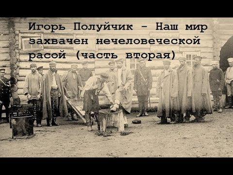 Игорь Полуйчик Наш мир захвачен нечеловеческой расой Часть третья