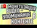 Монетизация видео Упоминание в контенте