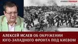 Алексей Исаев об окружении юго-западного фронта