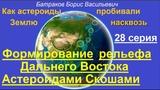 Формирование рельефа Дальнего Востока Астероидами Скошами 28 серия
