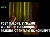 POST MALONE, 21 SAVAGE и рестлер ГРОБОВЩИК разбивают гитары на концерте [Рифмы и Панчи]