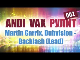 ANDI VAX РУЛИТ 002: Martin Garrix, Dubvision - Backlash (Lead)
