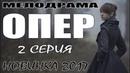 ПРЕМЬЕРА ПОКОРИЛА ЗРИТЕЛЕЙ ОПЕР 2 СЕРИЯ Русские мелодрамы 2017 новинки сериалы HD