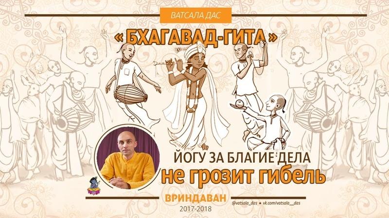 Йогу, вершащему благие дела, не грозит гибель ни в этой жизни, ни в следующей. Ватсала дас