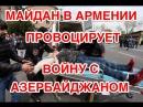 Майдан в Ереване ведёт Армению к возобновлению войны с Азербайджаном.