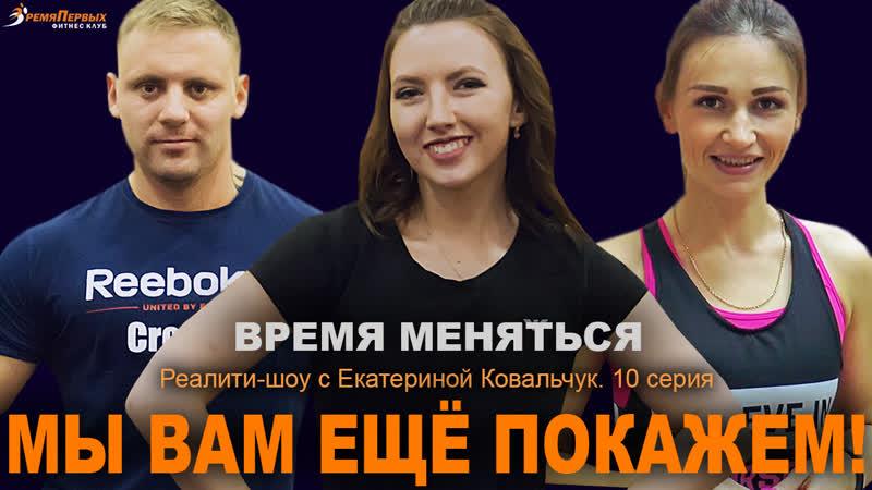 ВРЕМЯ МЕНЯТЬСЯ Реалити шоу с Екатериной Ковальчук 10 серия